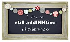 "New challenge starting January 2, 2013 called ""still addINKtive"" and I will be a guest designer! Come visit!"