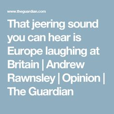 That jeering sound you can hear is Europe laughing at Britain | Andrew Rawnsley | Opinion | The Guardian