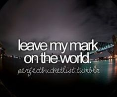 Leave My Mark On The World. Yes sir!