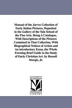 Manual of the Jarves Collection of Early Italian Pictures, Deposited in the Gallery of the Yale School of the Fine Arts. Being A Catalogue, With Descriptions of the Pictures Contained in That Collection, With Biographical Notices of Artists and An introduc New Haven Yale, Yale School Of Art, Crimean War, Book Format, Meant To Be, Manual, Catalog, Product Description, Fine Art