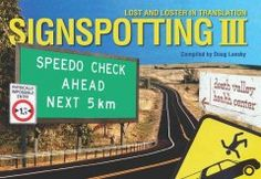 """Signspotting III: Lost and Loster In Translation by Doug Lansky - This full-color guide takes readers on a worldwide tour of both bizarre and hilarious street signs and advertisements, including """"Speedo Check Ahead,"""" """"UFO University,"""" and """"House for Sale By Owner with Gas."""""""