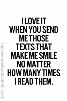 I love it when you send me those texts that make me smile no matter how many times I read them. Love is an emotion that is so difficult to put into words. Romantic quotes are so special because they awaken our hearts with beautiful words. Love Quotes For Her, Cute Love Quotes, Romantic Love Quotes, You Make Me Smile Quotes, Quotes About Missing Him, Making Love Quotes, Love Sayings, Sweet Quotes For Him, Cute Crush Quotes