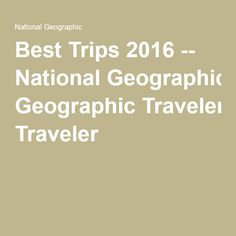 Best Trips 2016 -- National Geographic Traveler