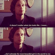 """It doesn't matter what she looks like. I mean... she already the most beautiful girl in the world to me.""  ~Spencer Reid, Criminal Minds"
