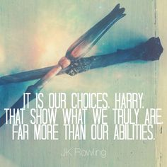 """It is our choices, Harry, that show what we truly are, far more than our abilities."" - Dumbledore (by JK Rowling) 