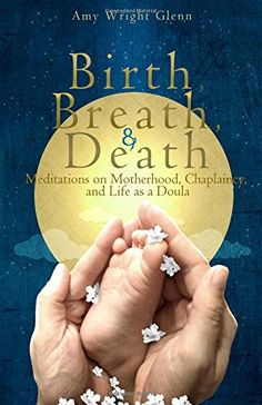 "Birth, Breath, and Death: Meditations on Motherhood, Chaplaincy, and Life as a Doula by Amy Wright Glenn. We are born, we die, and in between these irrevocable facts of human existence the breath weaves all moments together. ""Birth, Breath, and Death"" entwines story, philosophy, and poetic reflection into transforming narratives that are full of grace. http://www.amazon.com/dp/1482079828/ref=cm_sw_r_pi_dp_KKcawb0MT9VZQ"