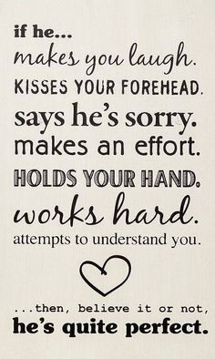 If he...makes you laugh, kisses your forehead, says he's sorry, makes an effort, holds your hand, works hard, attempts to understand you...then believe it or not, he's quite perfect.