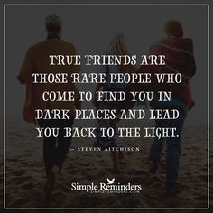 True friends True friends are those rare people who come to find you in dark places and lead you back to the light. — Steven Aitchison