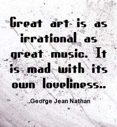 Great art is as irrational as great music. It is mad with its own loveliness. George Jean Nathan