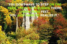 """""""No tienes que ingresar en el camino, el camino está siempre ahí bajo tus pies. Solo tienes que realizarlo."""""""