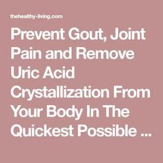 Prevent Gout, Joint Pain and Remove Uric Acid Crystallization From Your Body In The Quickest Possible Way - The Healthy-Living