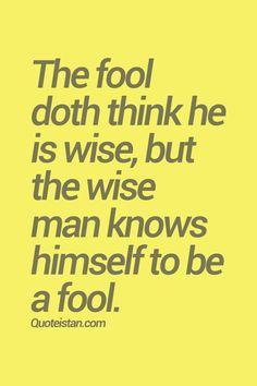 The fool doth think he is wise, but the wise man knows himself to be a fool. #wisdom #quote