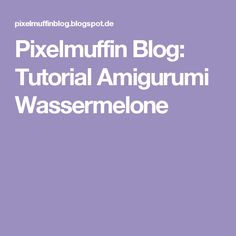 Pixelmuffin Blog: Tutorial Amigurumi Wassermelone