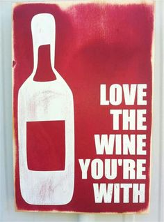Love the wine your with? Maybe after the first bottle....