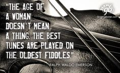"""The age of a woman doesn't mean a thing. The best tunes are played on the oldest fiddles."" Ralph Waldo Emerson"
