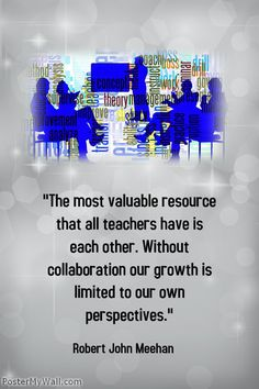 """""""The most valuable resource that all teachers have is each other. Without collaboration our growth is limited to our own perspectives."""" - Robert John Meehan"""