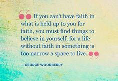"""""""If you can't have faith in what is held up to you for faith, you find find things to believe in yourself, for a life without faith in something is too narrow a space to live.""""-- George Woodberry"""