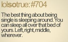 AMAZING fun thing about being single, you can sleep around, funny quotes TRUE!