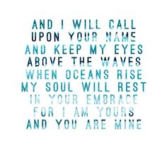 And I will call upon Your name.  And keep my eyes above the ways When oceans rise, my soul will rest in Your embrace  For I am Yours, and you are mine  - Hillsong / Oceans