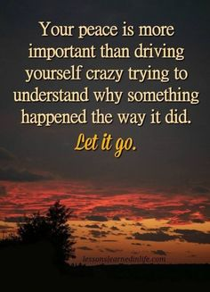 10 Inspirational Quotes from Functional Rustic Diy And Crafts, Your peace is more important than driving yourself crazy trying to understand why something happened the way it did. Let it go. Daily Quotes, Great Quotes, Quotes To Live By, Me Quotes, Motivational Quotes, Let It Go Quotes, Truth Quotes, True Quotes About Life, Inspirational Thoughts