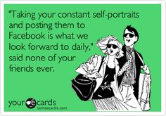 'Taking your constant self-portraits and posting them to Facebook is what we look forward to daily,' said none of your friends ever.