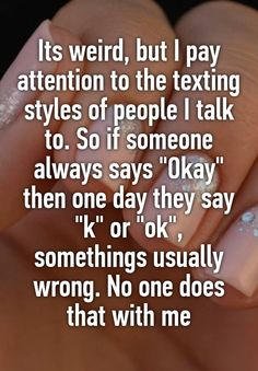 """""""Its weird, but I pay attention to the texting styles of people I talk to. So if someone always says """"Okay"""" then one day they say """"k"""" or """"ok"""", somethings usually wrong. No one does that with me"""""""