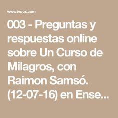 003 - Preguntas y respuestas online sobre Un Curso de Milagros, con Raimon Samsó. (12-07-16) en Enseñanzas sobre Un Curso de Milagros en mp3(13/07 a las 23:17:06) 01:57:12 12213900  - iVoox