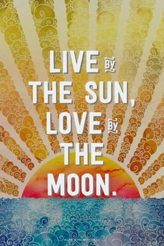 Live by the sun, love by the moon.  <3