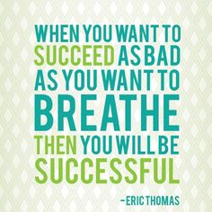 """When you want to Succeed as Bad as you want to Breathe, Then you will be Successful"" ~ Eric Thomas"