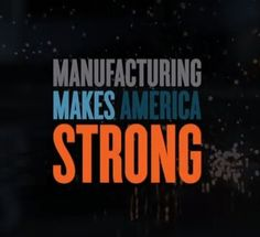Manufacturing makes America strong. It makes families and communities strong. It provides national security. It gives us energy security. And for the 12 million men and women who work in manufacturing, it gives us pride.