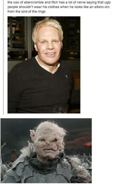 The CEO of Abercrombie and Fitch looks like the albino orc from Lord of the Rings. Bahaha its funny bedside it's true and he's an asshole. Tolkien, I Smile, Make Me Smile, Haha Funny, Hilarious, Funny Stuff, Funny Things, Funniest Things, Random Stuff