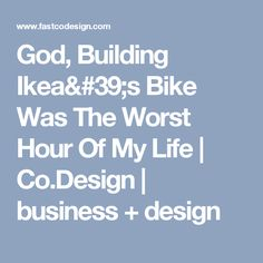 God, Building Ikea's Bike Was The Worst Hour Of My Life | Co.Design | business + design