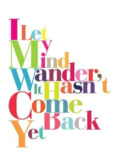 """""""I let my mind wander, it hasn't come back yet."""""""