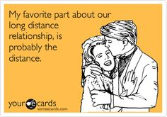 My favorite part about our long distance relationship, is probably the distance.
