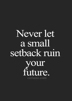 never let a small setback ruin your future