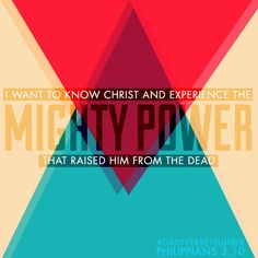I want to know Christ and experience the mighty power that raised him from the dead. —Philippians 3:10