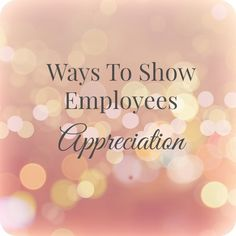 Ways To Show Employees Appreciation: Have you been shown appreciation in a creative way? In what Ways Do You Show Employees Appreciation?