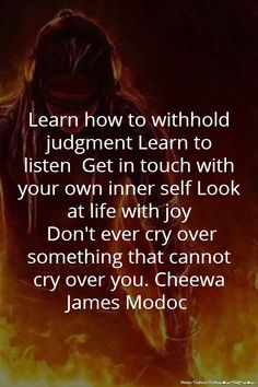 Learn how to withhold judgment Learn to listen Get in touch with your own inner self Look at life with joy Don't ever cry over something that cannot cry over you. Native American Spirituality, Native American Wisdom, American Indians, Wisdom Quotes, Quotes To Live By, Quotable Quotes, Quotes Quotes, Life Quotes, American Indian Quotes
