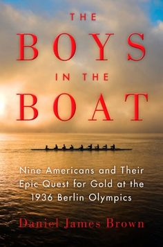 The Boys in the Boat | Nine Americans and Their Epic Quest for Gold at the 1936 Berlin Olympics — Daniel Brown