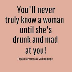 You'll never truly kno9w a woman until she's drunk and mad at you!