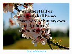 """""""Whether I fail or succeed shall be no man's doing but my own.I am the force."""" Elaine Maxwell"""
