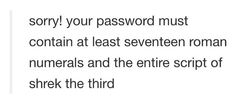 I would do this in a website I'm going to make. If you take more than two hours to decide a password, that's what it must contain.