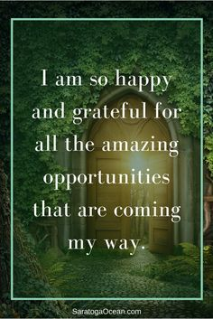 "This is a great affirmation to use as is, or it can be customized for you depending on where you need new opportunities in your life. For example, if you are currently looking for a job, you might say, ""I am so happy and grateful for all the amazing job opportunities that are coming my way."" Feel free to play with this affirmation so that it perfectly matches your goals and desires."