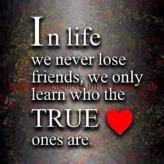 It's pretty sad when you discover who the real ones are, and the ones you thought were not! I only hang around the ones i thought were a true friend..... Life lesson learned... I won't be a fool again...