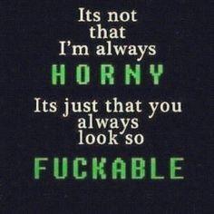 OK...I am always horny...and you always look sooo fuckable