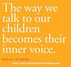 """The way we talk to our children becomes their inner voice. ~ Peggy O'Mara"