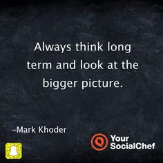 Always think long term and look at the bigger picture.