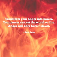 Transform your anger into power. Your power can set the world on fire. Anger will only burn it down. - Sara Loos Burn It Down, Down Quotes, World On Fire, Burns, Knight, Cavalier, Knights