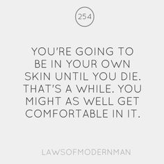 You're going to be in your own skin until you die. That's a while. You might as well get comfortable in it.