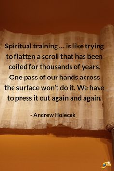"""""""Spiritual training...is like trying to flatten a scroll that has been coiled for thousands of years. One pass of our hands across the surface won't do it. We have to press it out again and again."""" - Andrew Holecek  #QOTD #inspiration #InspirationalQuotes #motivationalquotes  http://theshiftnetwork.com/?utm_source=pinterest&utm_medium=social&utm_campaign=quote #MeditationAndMeditationAgain!"""